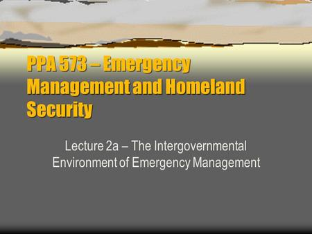 PPA 573 – Emergency Management and Homeland Security Lecture 2a – The Intergovernmental Environment of Emergency Management.