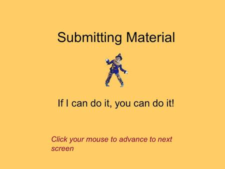 Submitting Material If I can do it, you can do it! Click your mouse to advance to next screen.