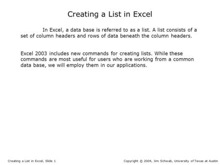 In Excel, a data base is referred to as a list. A list consists of a set of column headers and rows of data beneath the column headers. Excel 2003 includes.