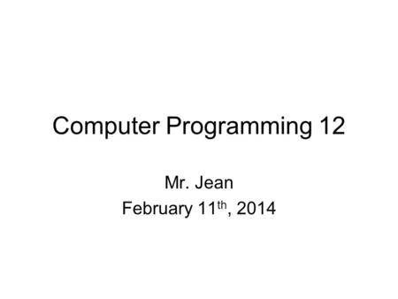 Computer Programming 12 Mr. Jean February 11 th, 2014.
