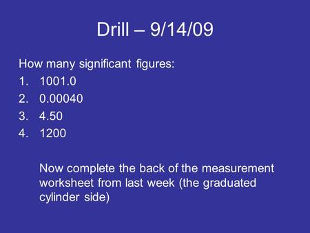 Drill – 9/14/09 How many significant figures: 1.1001.0 2.0.00040 3.4.50 4.1200 Now complete the back of the measurement worksheet from last week (the graduated.