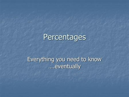 Percentages Everything you need to know ….eventually.