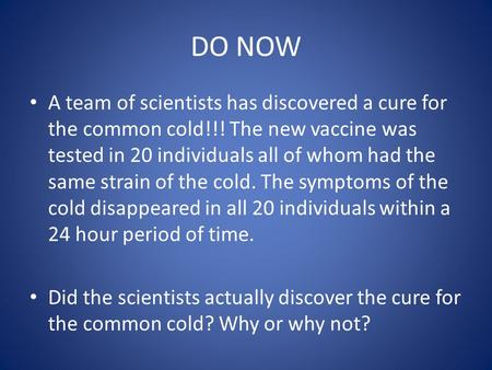 DO NOW A team of scientists has discovered a cure for the common cold!!! The new vaccine was tested in 20 individuals all of whom had the same strain of.