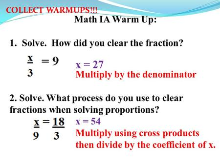 Math IA Warm Up: 1.Solve. How did you clear the fraction? x = 9x = 27 3Multiply by the denominator 2. Solve. What process do you use to clear fractions.
