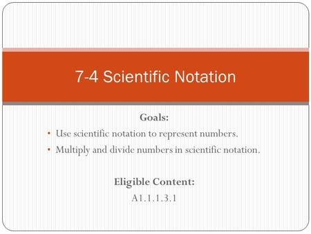 Goals: Use scientific notation to represent numbers. Multiply and divide numbers in scientific notation. Eligible Content: A1.1.1.3.1 7-4 Scientific Notation.