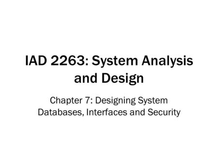 IAD 2263: System Analysis and Design Chapter 7: Designing System Databases, Interfaces and Security.