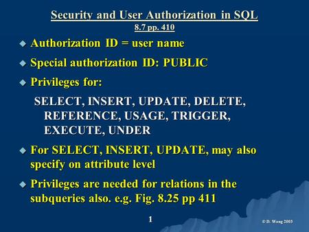 © D. Wong 2003 1 Security and User Authorization in SQL 8.7 pp. 410  Authorization ID = user name  Special authorization ID: PUBLIC  Privileges for: