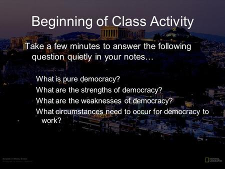 Beginning of Class Activity Take a few minutes to answer the following question quietly in your notes… What is pure democracy? What are the strengths of.