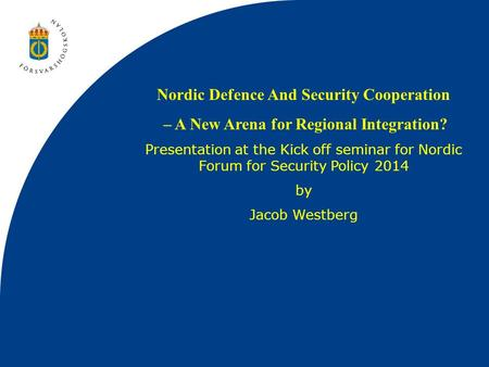 Nordic Defence And Security Cooperation – A New Arena for Regional Integration? Presentation at the Kick off seminar for Nordic Forum for Security Policy.
