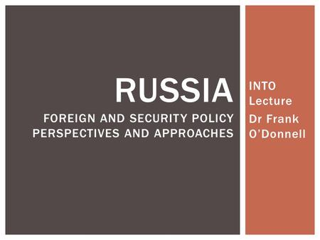 INTO Lecture Dr Frank O'Donnell RUSSIA FOREIGN AND SECURITY POLICY PERSPECTIVES AND APPROACHES.
