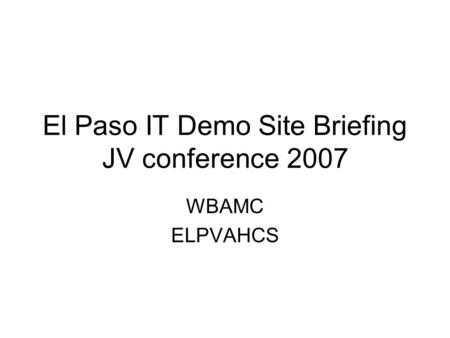 El Paso IT Demo Site Briefing JV conference 2007 WBAMC ELPVAHCS.