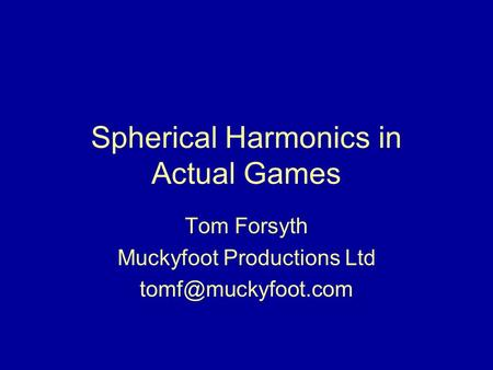 Spherical Harmonics in Actual Games Tom Forsyth Muckyfoot Productions Ltd