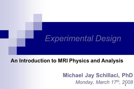 1 Experimental Design An Introduction to MRI Physics and Analysis Michael Jay Schillaci, PhD Monday, March 17 th, 2008.