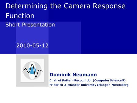 Determining the Camera Response Function Short Presentation Dominik Neumann Chair of Pattern Recognition (Computer Science 5) Friedrich-Alexander-University.
