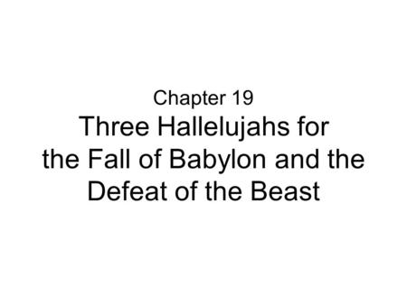 Chapter 19 Three Hallelujahs for the Fall of Babylon and the Defeat of the Beast.