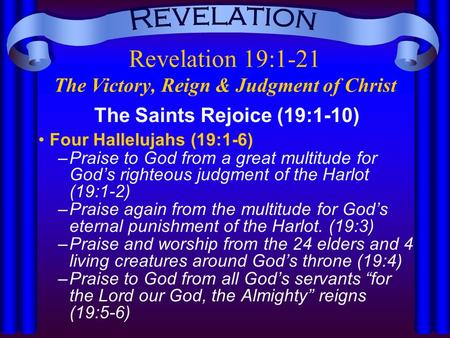 Revelation 19:1-21 The Victory, Reign & Judgment of Christ The Saints Rejoice (19:1-10) Four Hallelujahs (19:1-6) –Praise to God from a great multitude.