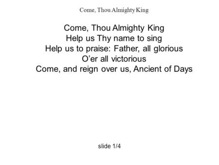 Come, Thou Almighty King Help us Thy name to sing Help us to praise: Father, all glorious O'er all victorious Come, and reign over us, Ancient of Days.
