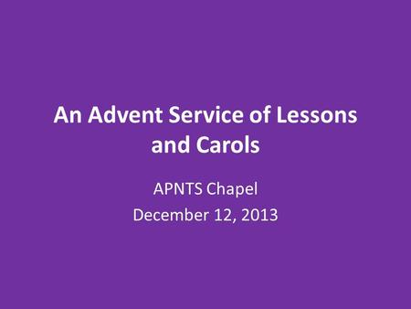 An Advent Service of Lessons and Carols APNTS Chapel December 12, 2013.
