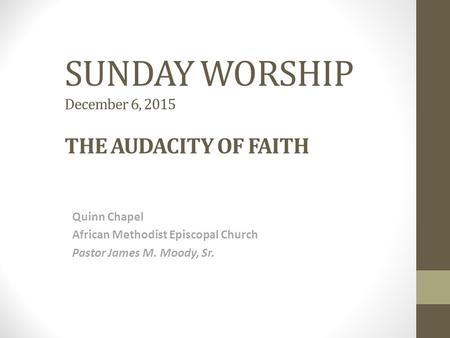 SUNDAY WORSHIP December 6, 2015 THE AUDACITY OF FAITH Quinn Chapel African Methodist Episcopal Church Pastor James M. Moody, Sr.