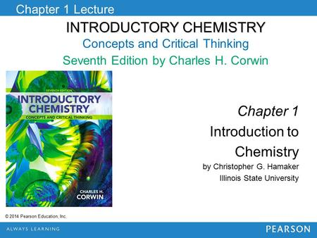 INTRODUCTORY CHEMISTRY INTRODUCTORY CHEMISTRY Concepts and Critical Thinking Seventh Edition by Charles H. Corwin Chapter 1 Lecture © 2014 Pearson Education,