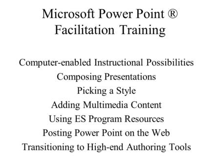 Microsoft Power Point ® Facilitation Training Computer-enabled Instructional Possibilities Composing Presentations Picking a Style Adding Multimedia Content.