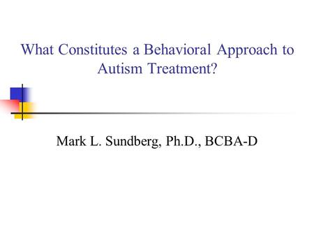 What Constitutes a Behavioral Approach to Autism Treatment? Mark L. Sundberg, Ph.D., BCBA-D.
