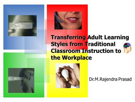 Dr.M.Rajendra Prasad Transferring Adult Learning Styles from Traditional Classroom Instruction to the Workplace.
