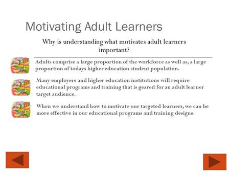 Motivating Adult Learners Why is understanding what motivates adult learners important? Adults comprise a large proportion of the workforce as well as,