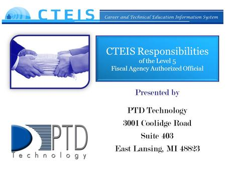CTEIS Responsibilities of the Level 5 Fiscal Agency Authorized Official Presented by PTD Technology 3001 Coolidge Road Suite 403 East Lansing, MI 48823.