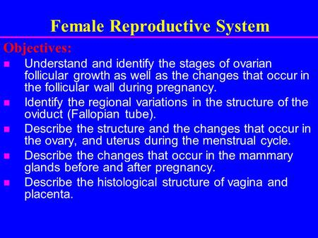 Female Reproductive System Objectives: Understand and identify the stages of ovarian follicular growth as well as the changes that occur in the follicular.