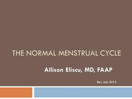 THE NORMAL MENSTRUAL CYCLE Allison Eliscu, MD, FAAP Rev. July 2012.