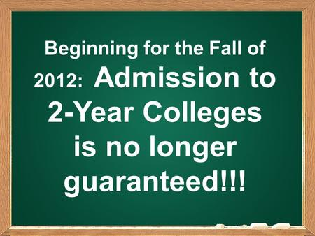 Beginning for the Fall of 2012: Admission to 2-Year Colleges is no longer guaranteed!!!