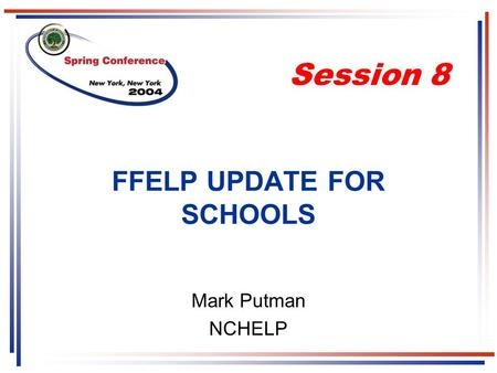 FFELP UPDATE FOR SCHOOLS Mark Putman NCHELP Session 8.