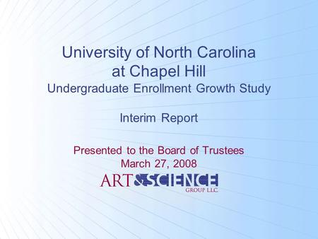 University of North Carolina at Chapel Hill Undergraduate Enrollment Growth Study Interim Report Presented to the Board of Trustees March 27, 2008.