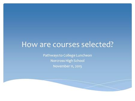 How are courses selected? Pathways to College Luncheon Norcross High School November 11, 2015.