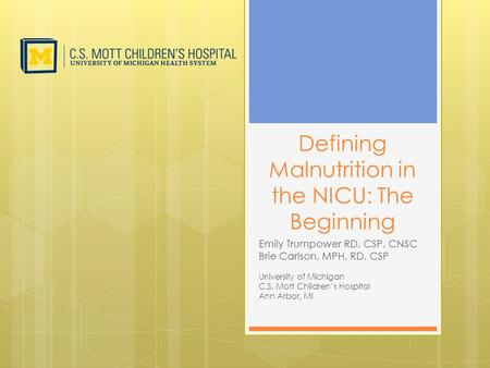 Defining Malnutrition in the NICU: The Beginning Emily Trumpower RD, CSP, CNSC Brie Carlson, MPH, RD, CSP University of Michigan C.S. Mott Children's Hospital.