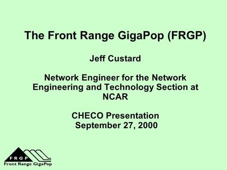 The Front Range GigaPop (FRGP) Jeff Custard Network Engineer for the Network Engineering and Technology Section at NCAR CHECO Presentation September.