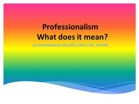 Professionalism What does it mean? Jan Mlodzikowski, RN, BSN, CNN, CCM, AATCM.