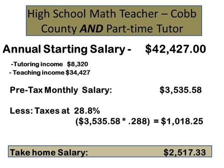 High School Math Teacher – Cobb County AND Part-time Tutor Annual Starting Salary - $42,427.00 -Tutoring income $8,320 - Teaching income $34,427 Pre-Tax.