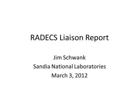 RADECS Liaison Report Jim Schwank Sandia National Laboratories March 3, 2012.