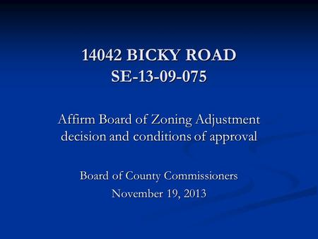 14042 BICKY ROAD SE-13-09-075 Affirm Board of Zoning Adjustment decision and conditions of approval Board of County Commissioners November 19, 2013.