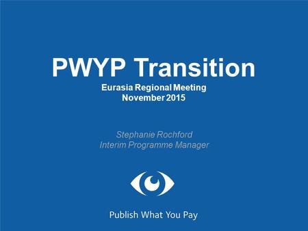 PWYP Transition Eurasia Regional Meeting November 2015 Stephanie Rochford Interim Programme Manager.