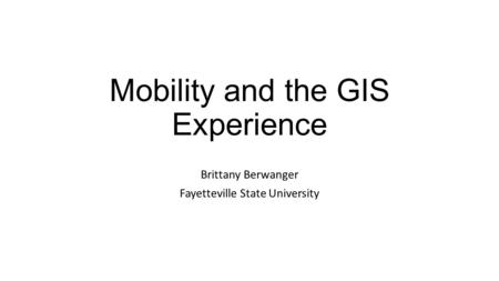 Mobility and the GIS Experience Brittany Berwanger Fayetteville State University.