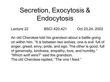 "Secretion, Exocytosis & Endocytosis Lecture 22BSCI 420,421Oct 23,24, 2002 An old Cherokee told his grandson about a battle going on within him. ""It is."