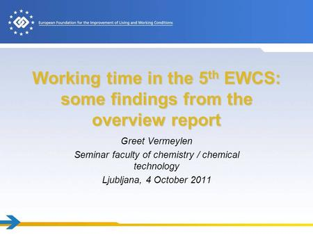 Working time in the 5 th EWCS: some findings from the overview report Greet Vermeylen Seminar faculty of chemistry / chemical technology Ljubljana, 4 October.