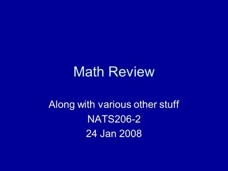 Math Review Along with various other stuff NATS206-2 24 Jan 2008.