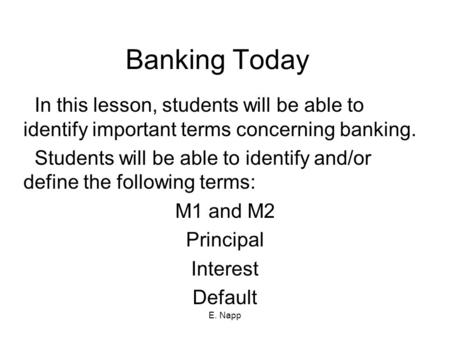 E. Napp Banking Today In this lesson, students will be able to identify important terms concerning banking. Students will be able to identify and/or define.