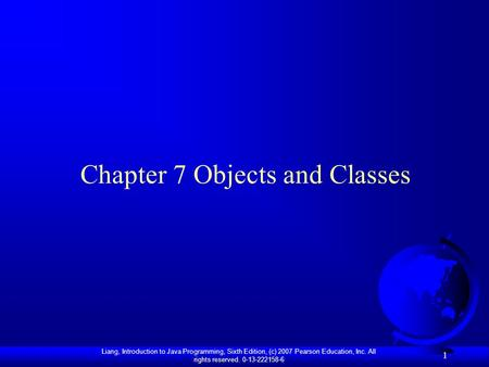 Liang, Introduction to Java Programming, Sixth Edition, (c) 2007 Pearson Education, Inc. All rights reserved. 0-13-222158-6 1 Chapter 7 Objects and Classes.