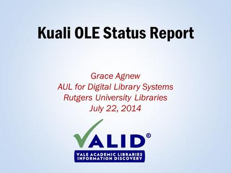 Kuali OLE Status Report Grace Agnew AUL for Digital Library Systems Rutgers University Libraries July 22, 2014.