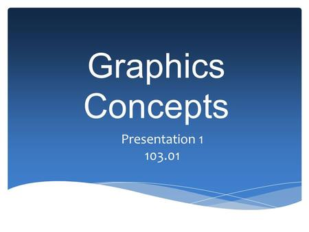 Graphics Concepts Presentation 1 103.01. What do graphics look like? A graphic can be a: Chart Drawing Painting Photograph Logo Navigation button Diagram.